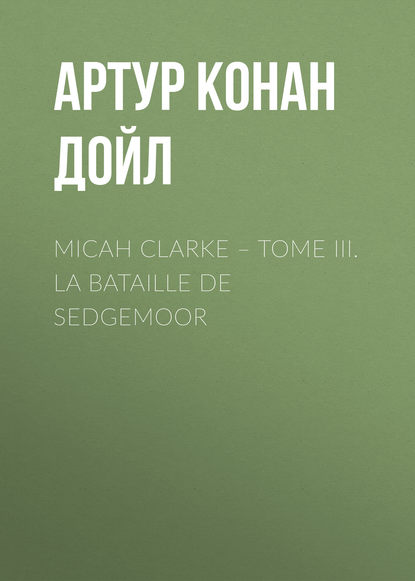 Артур Конан Дойл Micah Clarke – Tome III. La Bataille de Sedgemoor doyle a micah clarke ii isbn 9785521071418