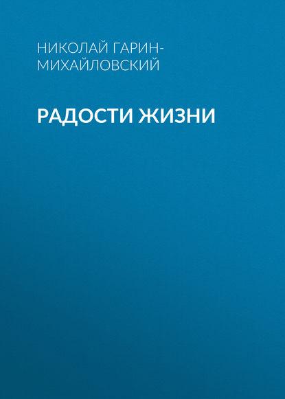 Фото - Николай Гарин-Михайловский Радости жизни николай гарин михайловский радости жизни