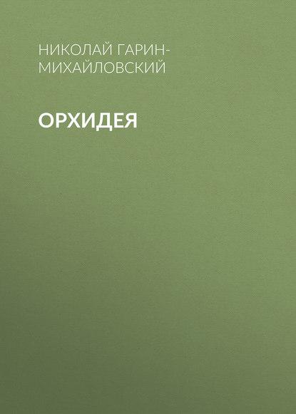 Николай Гарин-Михайловский Орхидея николай гарин михайловский памяти чехова