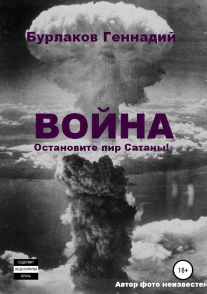 Геннадий Анатольевич Бурлаков Война. Прекратите пир Сатаны