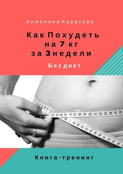 Анжелина Юрьевна Карасева Как похудеть на7 кг за3недели бездиет. Книга-тренинг