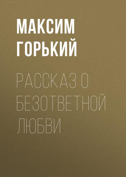 Максим Горький Рассказ о безответной любви