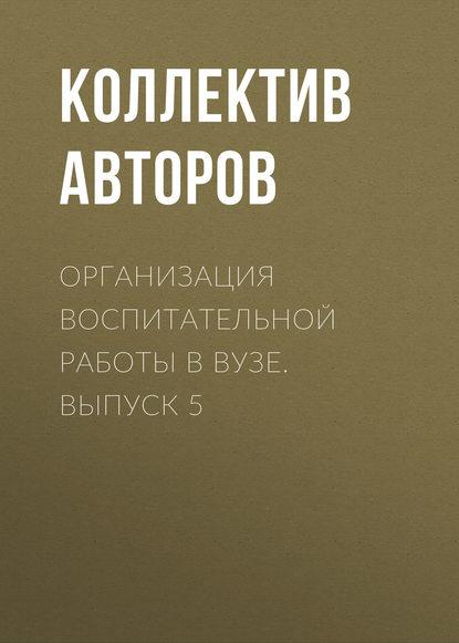 Коллектив авторов Организация воспитательной работы в вузе. Выпуск 5