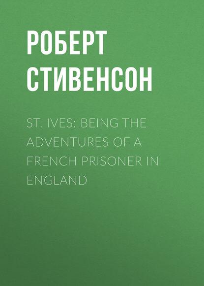 Роберт Льюис Стивенсон St. Ives: Being the Adventures of a French Prisoner in England недорого