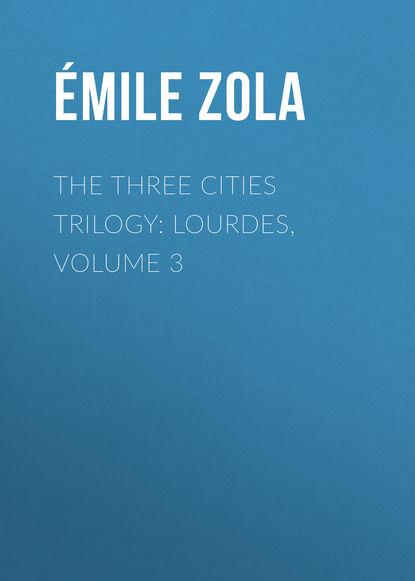 Эмиль Золя The Three Cities Trilogy: Lourdes, Volume 3 недорого