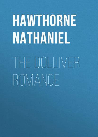 Натаниель Готорн The Dolliver Romance недорого