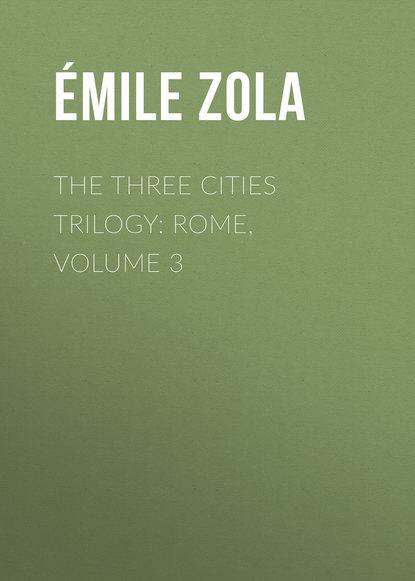 Эмиль Золя The Three Cities Trilogy: Rome, Volume 3 недорого