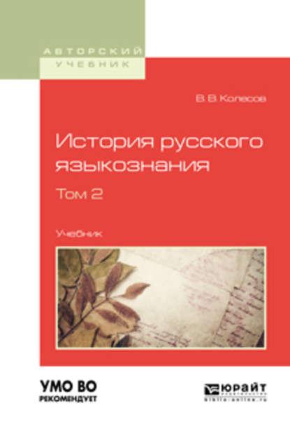 История русского языкознания в 2 т. Том 2. Учебник для вузов Владимир Викторович Колесов