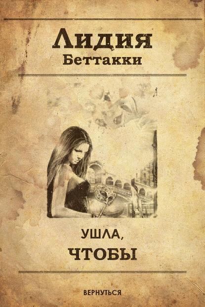 Лидия Ростиславовна Беттакки Ушла, чтобы вернуться лидия ростиславовна беттакки треснувшее зеркало для пленницы красоты