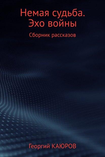 Георгий Александрович Каюров Немая судьба. Эхо войны роман александрович арилин избранное 2017 сборник рассказов
