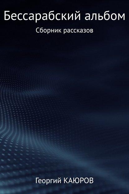 Георгий Александрович Каюров Бессарабский альбом. Сборник роман александрович арилин избранное 2017 сборник рассказов
