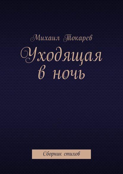 Фото - Михаил Токарев Уходящая в ночь. Сборник стихов михаил заскалько когда придёт зазирка