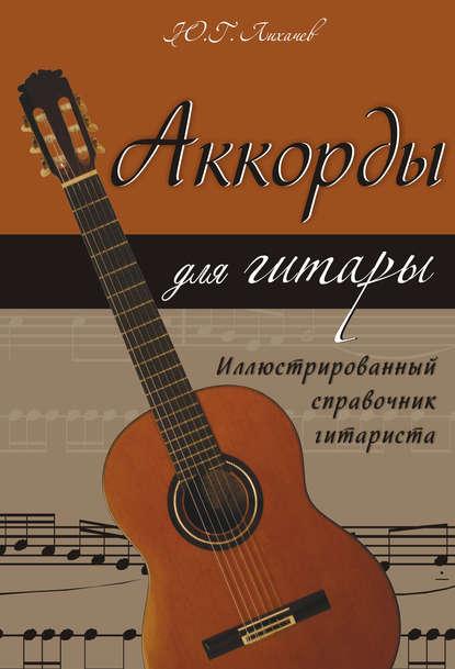 Юрий Лихачев Аккорды для гитары. Иллюстрированный справочник гитариста