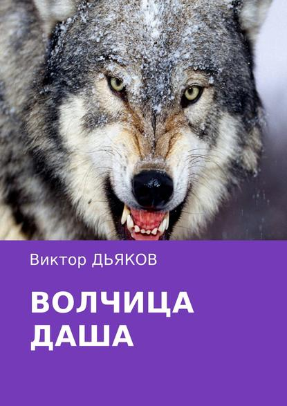 Фото - Виктор Елисеевич Дьяков Волчица Даша виктор елисеевич дьяков чужая правда