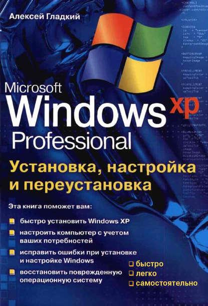 Алексей Гладкий Установка, настройка и переустановка Windows XP: быстро, легко, самостоятельно ковтанюк юрий установка обновление настройка windows xp