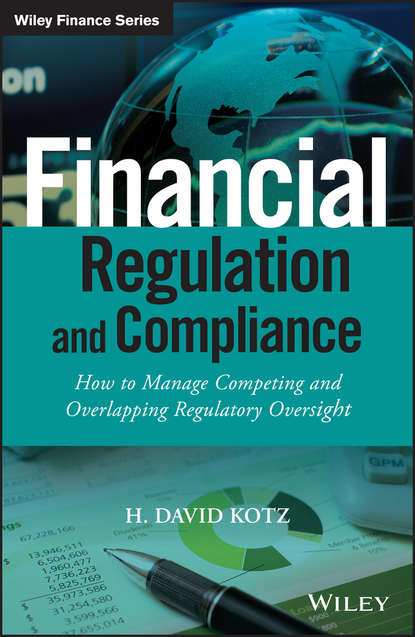 H. Kotz David Financial Regulation and Compliance. How to Manage Competing and Overlapping Regulatory Oversight