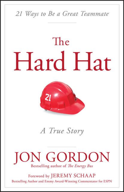 Jon Gordon The Hard Hat. 21 Ways to Be a Great Teammate робин шарма life lessons from the monk who sold his ferrari