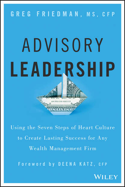 Фото - Greg Friedman Advisory Leadership. Using the Seven Steps of Heart Culture to Create Lasting Success for Any Wealth Management Firm samuel dergel guide to cfo success leadership strategies for corporate financial professionals