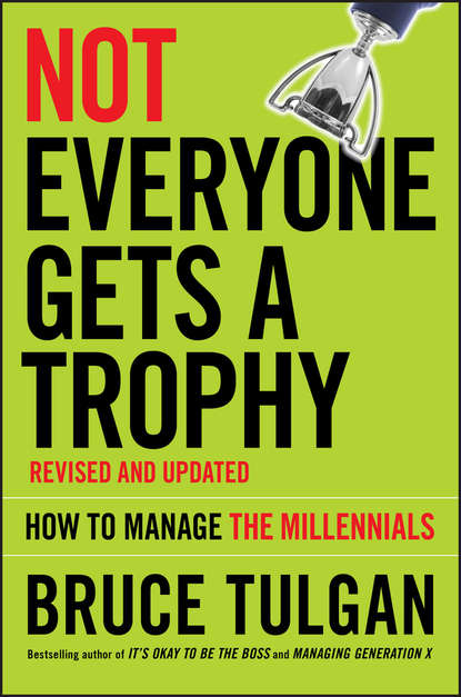 Фото - Bruce Tulgan Not Everyone Gets A Trophy. How to Manage the Millennials sendek herb gen y now millennials and the evolution of leadership