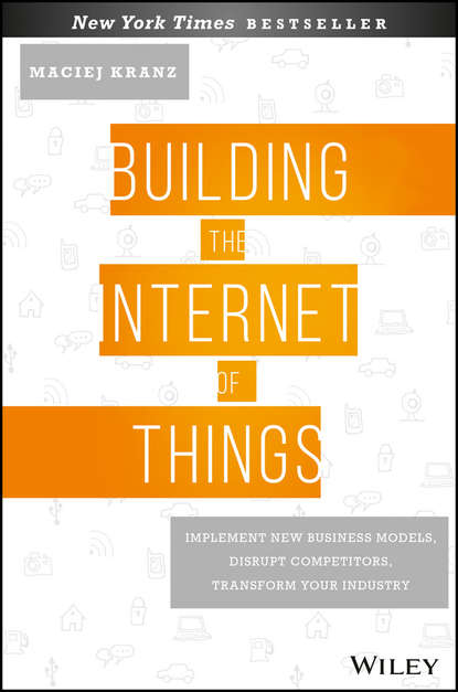 Maciej Kranz Building the Internet of Things. Implement New Business Models, Disrupt Competitors, Transform Your Industry carolina a adaros boye understanding cyberrisks in iot when smart things turn against you