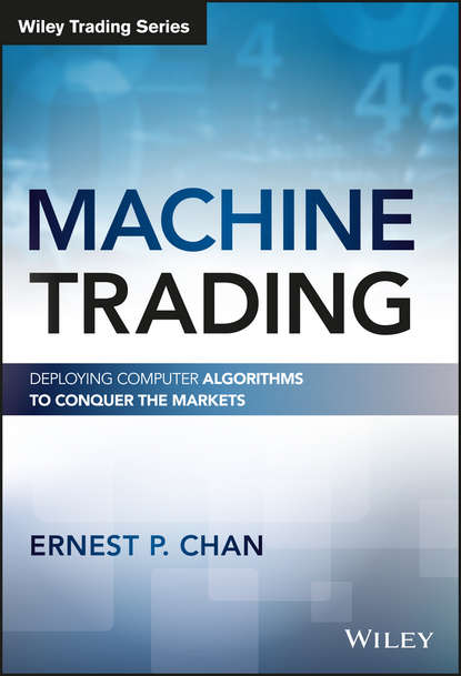 Ernest Chan P. Machine Trading. Deploying Computer Algorithms to Conquer the Markets irene aldridge high frequency trading a practical guide to algorithmic strategies and trading systems