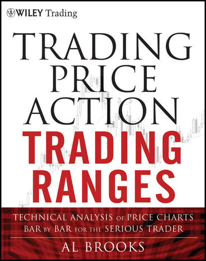 Trading Price Action Trading Ranges. Technical Analysis of Price Charts Bar by Bar for the Serious Trader фото