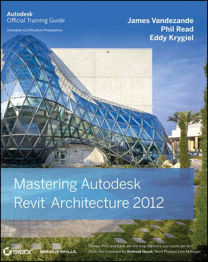 Eddy Krygiel Mastering Autodesk Revit Architecture 2012 эдвард голдберг для архитекторов revit architecture 2009 2010 самоучитель по технологии bim