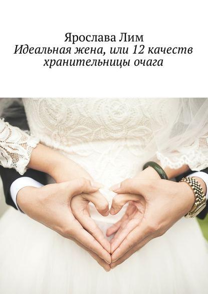 Ярослава Лим Идеальная жена, или 12 качеств хранительницы очага