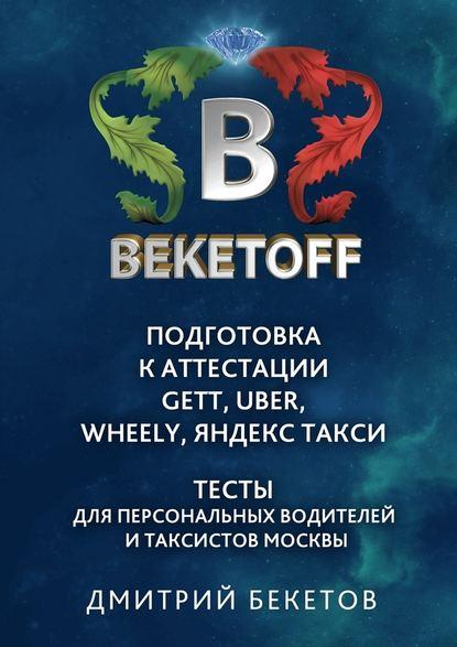 Дмитрий Бекетов Подготовка к аттестации Gett, Uber, Wheely, «Яндекс. Такси» – Тесты для персональных водителей и таксистов Москвы. Памятка BEKETOFF HANDBOOK