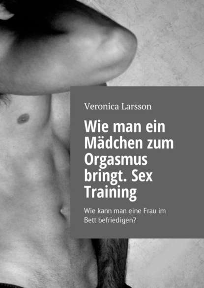 Вероника Ларссон Wie man ein Mädchen zum Orgasmus bringt. Sex Training. Wie kann man eine Frau im Bett befriedigen? johanna spyri im rhonetal eine geschiche für junge mädchen
