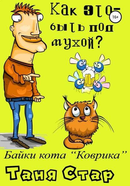 Таня Стар Как это, быть под мухой? Книга вторая. Серия «Байки кота Коврика». таня стар байки кота коврика как это – быть под мухой книга вторая page 9