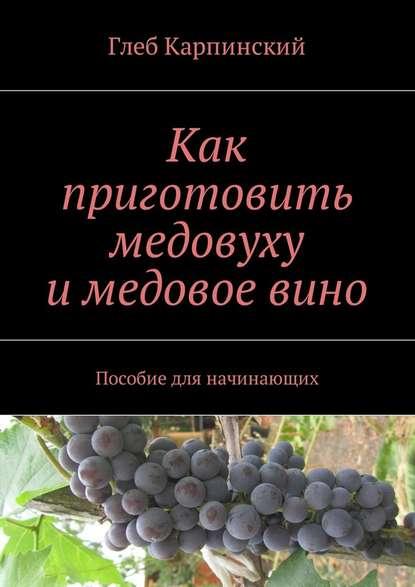 Глеб Карпинский Как приготовить медовуху и медовое вино. Пособие для начинающих