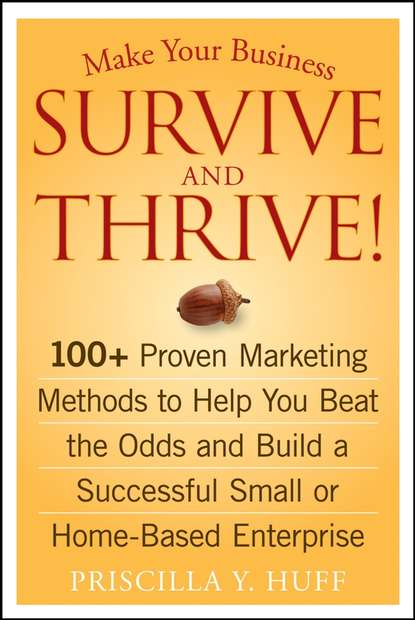 Priscilla Huff Y. Make Your Business Survive and Thrive!. 100+ Proven Marketing Methods to Help You Beat the Odds and Build a Successful Small or Home-Based Enterprise steven little s the 7 irrefutable rules of small business growth