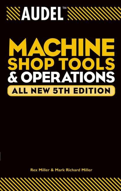 Rex Miller Audel Machine Shop Tools and Operations rex miller audel machine shop basics