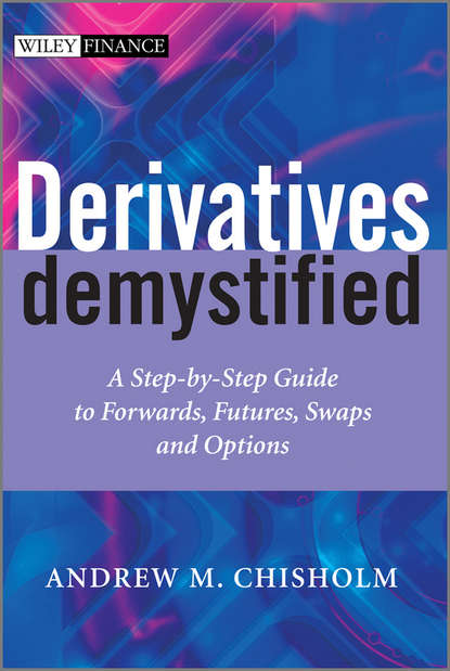 Andrew M. Chisholm Derivatives Demystified. A Step-by-Step Guide to Forwards, Futures, Swaps and Options gordon peery f the post reform guide to derivatives and futures