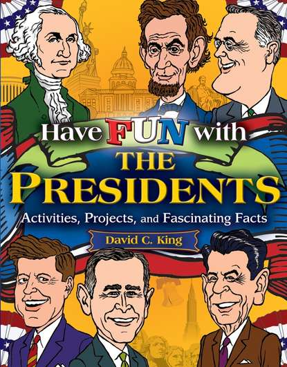 David King C. Have Fun with the Presidents. Activities, Projects, and Fascinating Facts curious about the white house