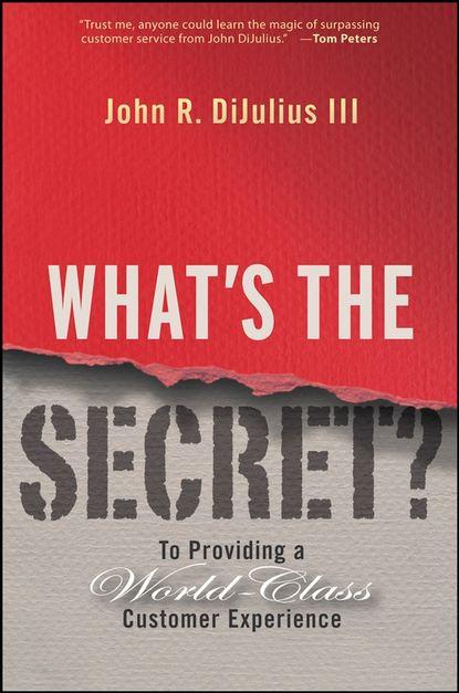 Фото - John R. DiJulius, III What's the Secret?. To Providing a World-Class Customer Experience gregory smith s straight to the top becoming a world class cio