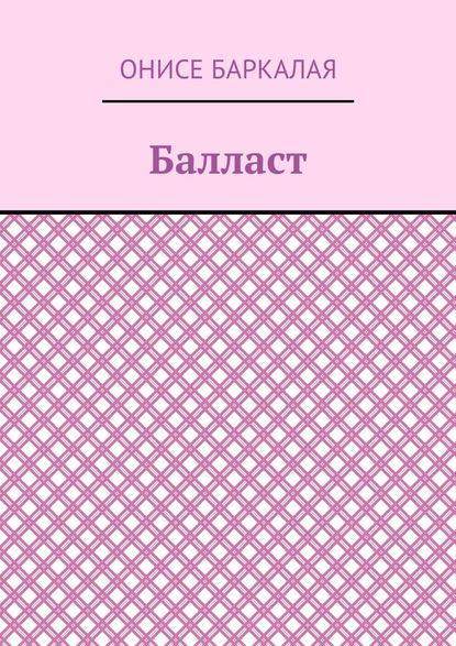 Онисе Баркалая Балласт. Рассказы, миниатюры компьютер