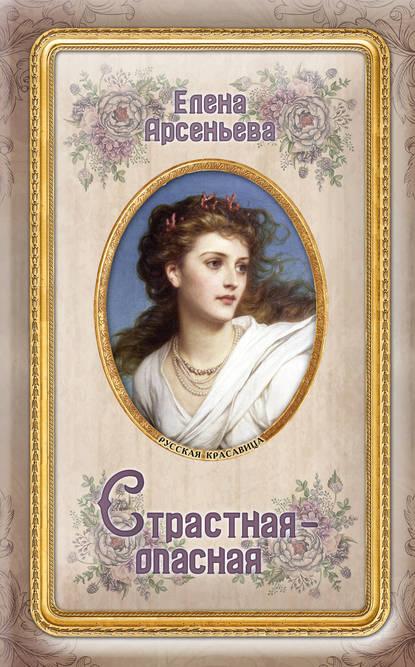 Елена Арсеньева Страстная-опасная арсеньева елена арсеньевна страстная опасная