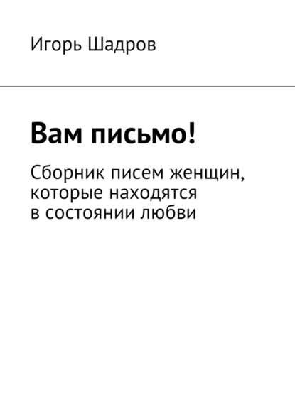 Игорь Шадров Вам письмо! Сборник писем женщин, которые находятся всостоянии любви