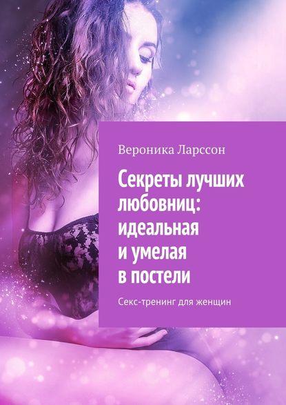 Вероника Ларссон Секреты лучших любовниц: идеальная иумелая впостели. Секс-тренинг для женщин