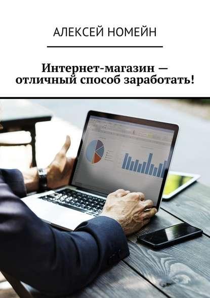 Алексей Номейн Интернет-магазин– отличный способ заработать!
