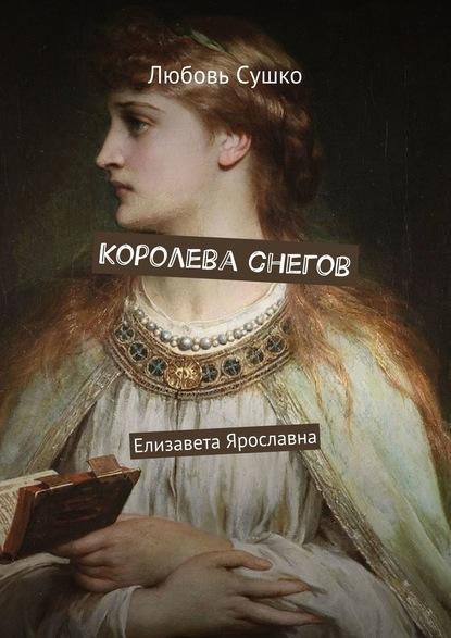 Королева снегов. Елизавета Ярославна Сушко Любовь