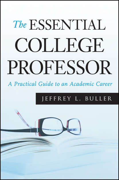 Jeffrey L. Buller The Essential College Professor. A Practical Guide to an Academic Career jeffrey l buller best practices in faculty evaluation a practical guide for academic leaders