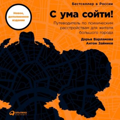 Дарья Варламова С ума сойти! Путеводитель по психическим расстройствам для жителя большого города