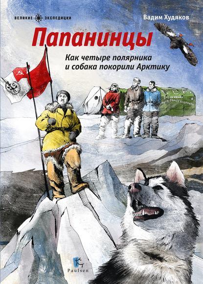 Вадим Худяков : Папанинцы. Как четыре полярника и собака покорили Арктику