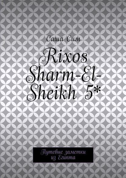 Саша Сим Rixos Sharm-El-Sheikh 5*. Путевые заметки изЕгипта саша сим красное море – уголок земного рая путевые заметки из