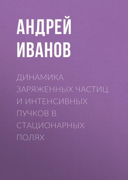 Андрей Иванов Динамика заряженных частиц и интенсивных пучков в стационарных полях николай попов движение заряженных частиц в электрических и магнитных полях