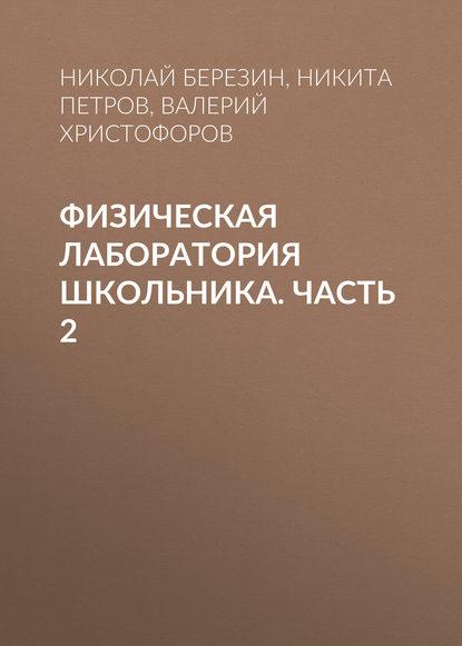 Николай Березин Физическая лаборатория школьника. Часть 2