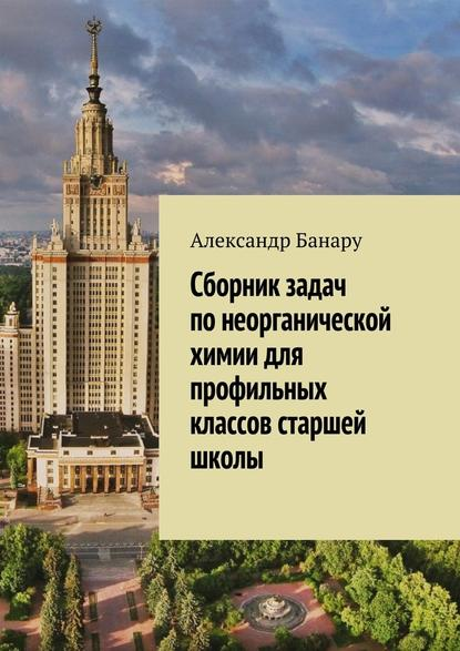 Александр Банару Сборник задач понеорганической химии для профильных классов старшей школы